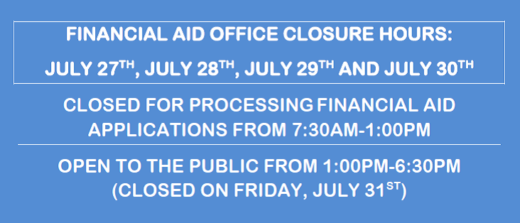 The financial aid office will be closed for processing applications from 7:30 am to 1:00 pm on July 27, July 28, July 29, and July 30. The office will be open from 1 pm to 6:30 pm on those dates. The office is closed on Friday, July 31.
