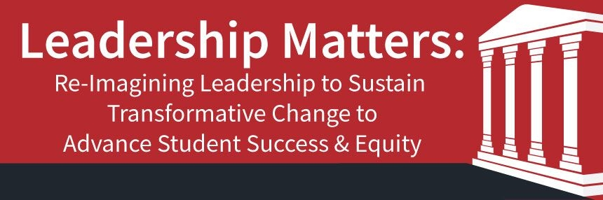 Leadership Matters: Re-Imagining Leadership to Sustain Transformative Change to Advance Student Success & Equity